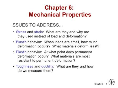 Chapter 6 - 1 ISSUES TO ADDRESS... Stress and strain: What are they and why are they used instead of load and deformation? Elastic behavior: When loads.