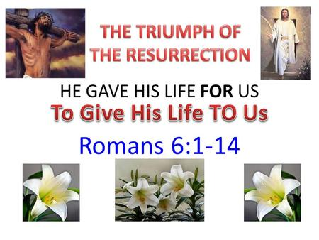 HE GAVE HIS LIFE FOR US Romans 6:1-14. THE CELEBRATION OF THE RESURRECTION OF JESUS CHRIST… Is a historical event, but it's more than that… – It's God's.