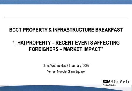 "BCCT PROPERTY & INFRASTRUCTURE BREAKFAST ""THAI PROPERTY – RECENT EVENTS AFFECTING FOREIGNERS – MARKET IMPACT"" Date: Wednesday 31 January, 2007 Venue: Novotel."