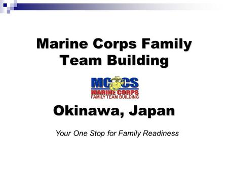 Marine Corps Family Team Building Okinawa, Japan Your One Stop for Family Readiness.