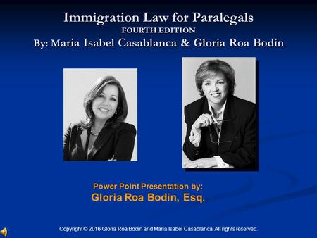 Power Point Presentation by: Gloria Roa Bodin, Esq. Immigration Law for Paralegals FOURTH EDITION By: M aria Isabel Casablanca & Gloria Roa Bodin Copyright.