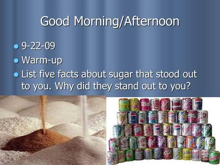 Good Morning/Afternoon 9-22-09 9-22-09 Warm-up Warm-up List five facts about sugar that stood out to you. Why did they stand out to you? List five facts.