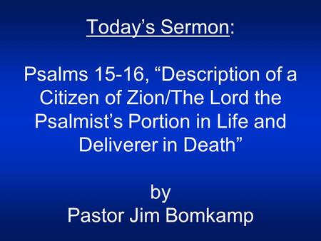 "Today's Sermon: Psalms 15-16, ""Description of a Citizen of Zion/The Lord the Psalmist's Portion in Life and Deliverer in Death"" by Pastor Jim Bomkamp."