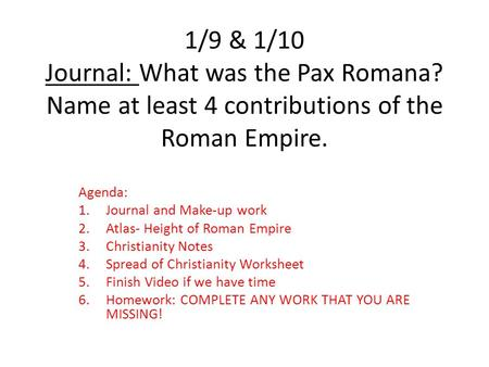 1/9 & 1/10 Journal: What was the Pax Romana? Name at least 4 contributions of the Roman Empire. Agenda: 1.Journal and Make-up work 2.Atlas- Height of Roman.