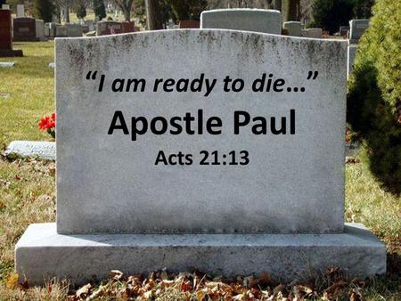 """ I am ready to die …"" Apostle Paul Acts 21:13. Acts 21:10-14 10 And as we tarried there many days, there came down from Judaea a certain prophet, named."