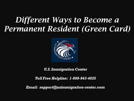 Different Ways to Become a Permanent Resident (Green Card) U.S. Immigration Center Toll Free Helpline: 1-888-943-4625