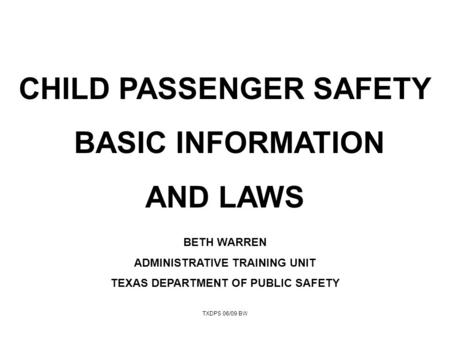 TXDPS 06/09 BW CHILD PASSENGER SAFETY BASIC INFORMATION AND LAWS BETH WARREN ADMINISTRATIVE TRAINING UNIT TEXAS DEPARTMENT OF PUBLIC SAFETY.