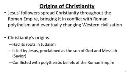 1 Origins of Christianity Jesus' followers spread Christianity throughout the Roman Empire, bringing it in conflict with Roman polytheism and eventually.