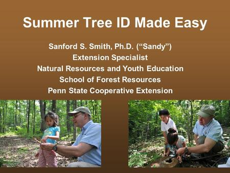 "Summer Tree ID Made Easy Sanford S. Smith, Ph.D. (""Sandy"") Extension Specialist Natural Resources and Youth Education School of Forest Resources Penn State."