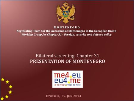 M O N T E N E G R O Negotiating Team for the Accession of Montenegro to the European Union Working Group for Chapter 31 - Foreign, security and defence.