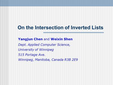 On the Intersection of Inverted Lists Yangjun Chen and Weixin Shen Dept. Applied Computer Science, University of Winnipeg 515 Portage Ave. Winnipeg, Manitoba,