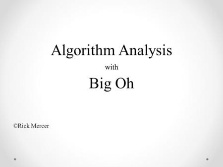Algorithm Analysis with Big Oh ©Rick Mercer. Two Searching Algorithms  Objectives  Analyze the efficiency of algorithms  Analyze two classic algorithms.