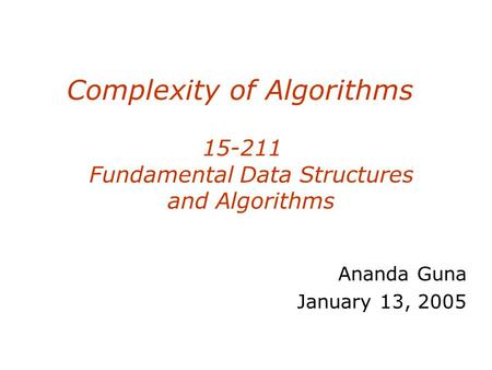 Complexity of Algorithms 15-211 Fundamental Data Structures and Algorithms Ananda Guna January 13, 2005.
