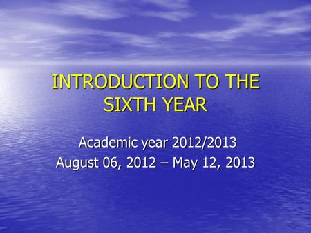 INTRODUCTION TO THE SIXTH YEAR Academic year 2012/2013 Academic year 2012/2013 August 06, 2012 – May 12, 2013.