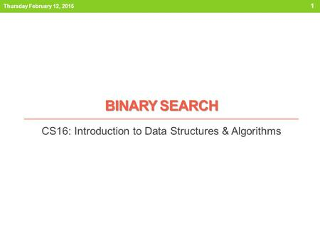 BINARY SEARCH CS16: Introduction to Data Structures & Algorithms Thursday February 12, 2015 1.