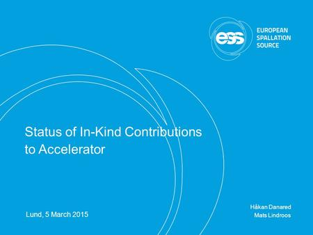 H. Danared | TB12, 5 Mar 2015 | Page 1 Håkan Danared Mats Lindroos Lund, 5 March 2015 Status of In-Kind Contributions to Accelerator.