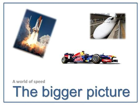 The bigger picture A world of speed. Objectives… Objectives To be able to identify what makes objects go faster from the world of engineering To work.