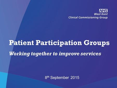 NHS West Kent Clinical Commissioning Group Patient Participation Groups Working together to improve services 8 th September 2015.