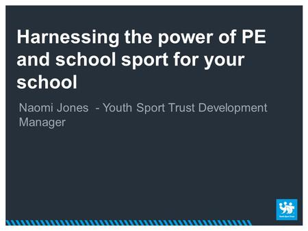Harnessing the power of PE and school sport for your school Naomi Jones - Youth Sport Trust Development Manager.