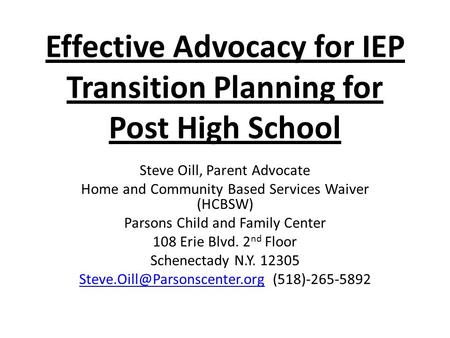 Effective Advocacy for IEP Transition Planning for Post High School Steve Oill, Parent Advocate Home and Community Based Services Waiver (HCBSW) Parsons.