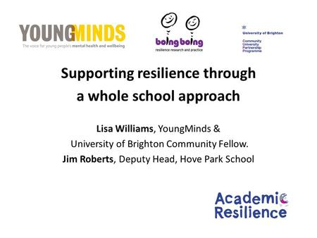 Supporting resilience through a whole school approach Lisa Williams, YoungMinds & University of Brighton Community Fellow. Jim Roberts, Deputy Head, Hove.
