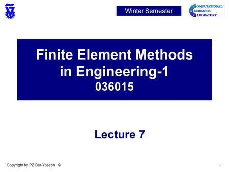 1 Copyright by PZ Bar-Yoseph © Finite Element Methods in Engineering-1 036015 Winter Semester Lecture 7.