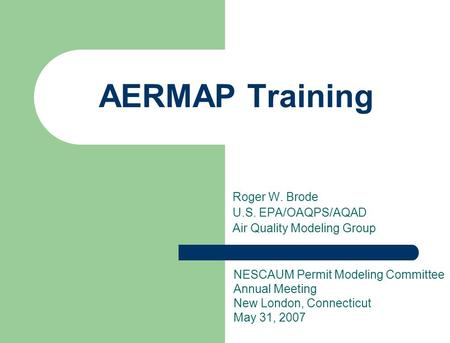 Roger W. Brode U.S. EPA/OAQPS/AQAD Air Quality Modeling Group AERMAP Training NESCAUM Permit Modeling Committee Annual Meeting New London, Connecticut.