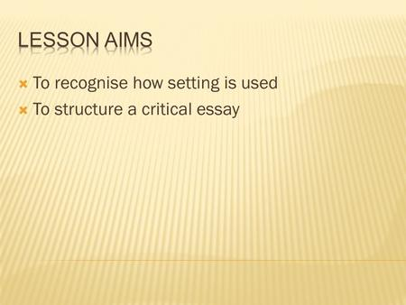  To recognise how setting is used  To structure a critical essay.
