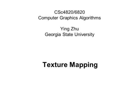 CSc4820/6820 Computer Graphics Algorithms Ying Zhu Georgia State University Texture Mapping.