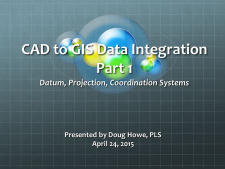CAD to GIS Data Integration Part 1 Datum, Projection, Coordination Systems Presented by Doug Howe, PLS April 24, 2015.