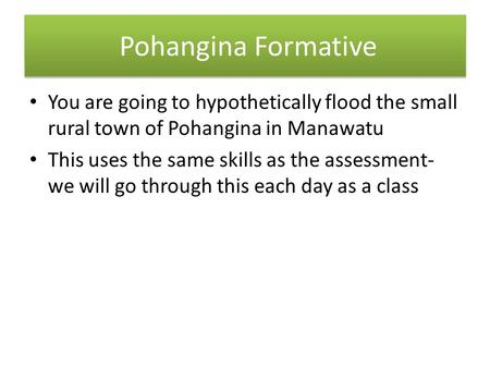Pohangina Formative You are going to hypothetically flood the small rural town of Pohangina in Manawatu This uses the same skills as the assessment- we.