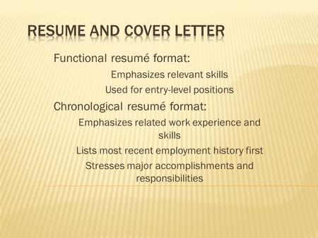 Functional resumé format: Emphasizes relevant skills Used for entry-level positions Chronological resumé format: Emphasizes related work experience and.