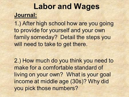 Labor and Wages Journal: 1.) After high school how are you going to provide for yourself and your own family someday? Detail the steps you will need to.