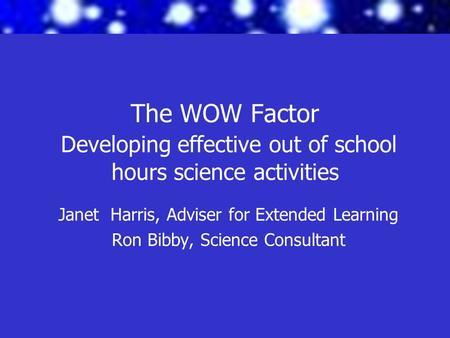 The WOW Factor Developing effective out of school hours science activities Janet Harris, Adviser for Extended Learning Ron Bibby, Science Consultant.