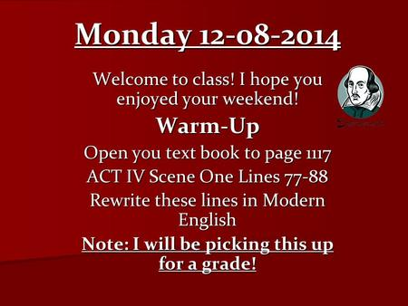 Monday 12-08-2014 Welcome to class! I hope you enjoyed your weekend! Warm-Up Open you text book to page 1117 ACT IV Scene One Lines 77-88 Rewrite these.