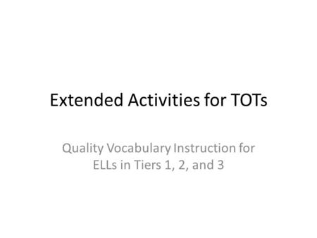 Extended Activities for TOTs Quality Vocabulary Instruction for ELLs in Tiers 1, 2, and 3.
