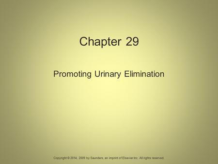 Chapter 29 Promoting Urinary Elimination Copyright © 2014, 2009 by Saunders, an imprint of Elsevier Inc. All rights reserved.