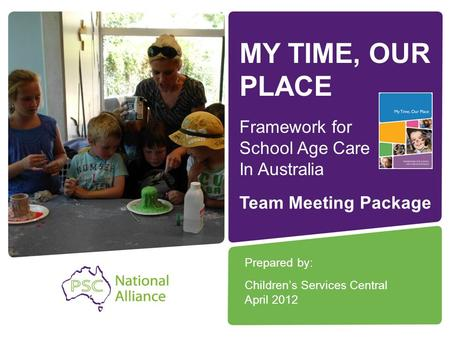 MY TIME, OUR PLACE Framework for School Age Care In Australia Prepared by: Children's Services Central April 2012 Team Meeting Package.