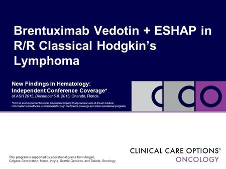 New Findings in Hematology: Independent Conference Coverage* of ASH 2015, December 5-8, 2015, Orlando, Florida Brentuximab Vedotin + ESHAP in R/R Classical.