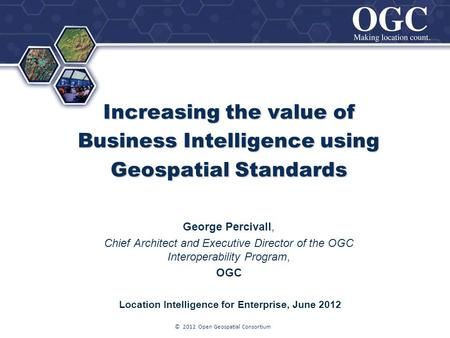 ® Increasing the value of Business Intelligence using Geospatial Standards George Percivall, Chief Architect and Executive Director of the OGC Interoperability.
