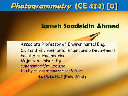 CE 474Dr SaMeH1 Photogrammetry (CE 474) [0] Associate Professor of Environmental Eng. Civil and Environmental Engineering Department Faculty of Engineering.