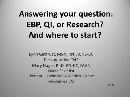 Answering your question: EBP, QI, or Research? And where to start? Lynn Gettrust, MSN, RN, ACNS-BC Perioperative CNS Mary Hagle, PhD, RN-BC, FAAN Nurse.