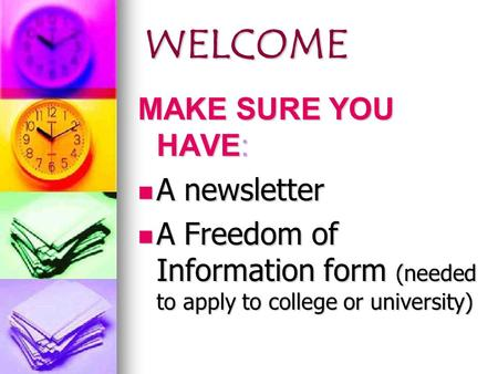 WELCOME WELCOME MAKE SURE YOU HAVE: A newsletter A newsletter A Freedom of Information form (needed to apply to college or university) A Freedom of Information.