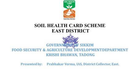 SOIL HEALTH CARD SCHEME EAST DISTRICT GOVERNMENT OF SIKKIM FOOD SECURITY & AGRICULTURE DEVELOPMENTDEPARTMENT KRISHI BHAWAN, TADONG Presented by: Prabhakar.