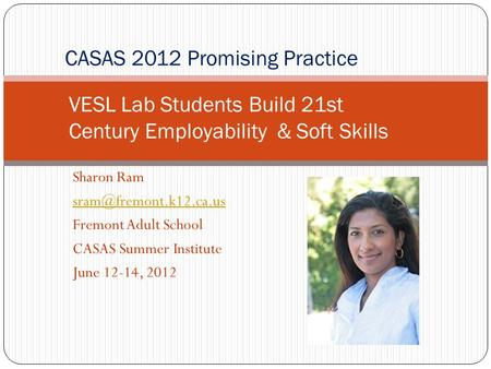 Sharon Ram Fremont Adult School CASAS Summer Institute June 12-14, 2012 CASAS 2012 Promising Practice VESL Lab Students Build 21st.