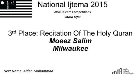 National Ijtema 2015 Atfal Taleem Competitions Sitara Atfal 3 rd Place: Recitation Of The Holy Quran Moeez Salim Milwaukee Next Name: Aiden Muhammad.