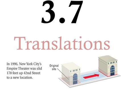 3.7 Translations. A) Translation: when we SLIDE a figure to a different location. Transformation: an operation that maps or moves a figure onto an image.