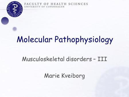 Molecular Pathophysiology Musculoskeletal disorders – III Marie Kveiborg.