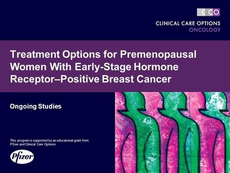 Treatment Options for Premenopausal Women With Early-Stage Hormone Receptor–Positive Breast Cancer Ongoing Studies This program is supported by an educational.