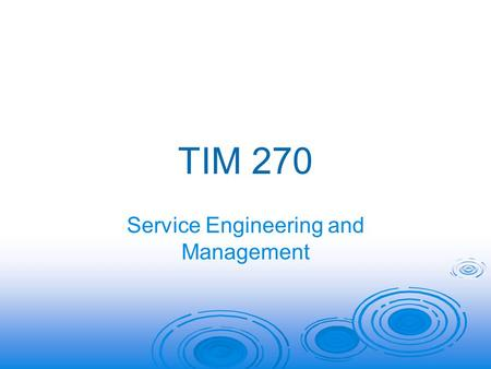 TIM 270 Service Engineering and Management. TIM 270: Service Engineering and Management   Focus on Operations Decisions in the Service Industry  